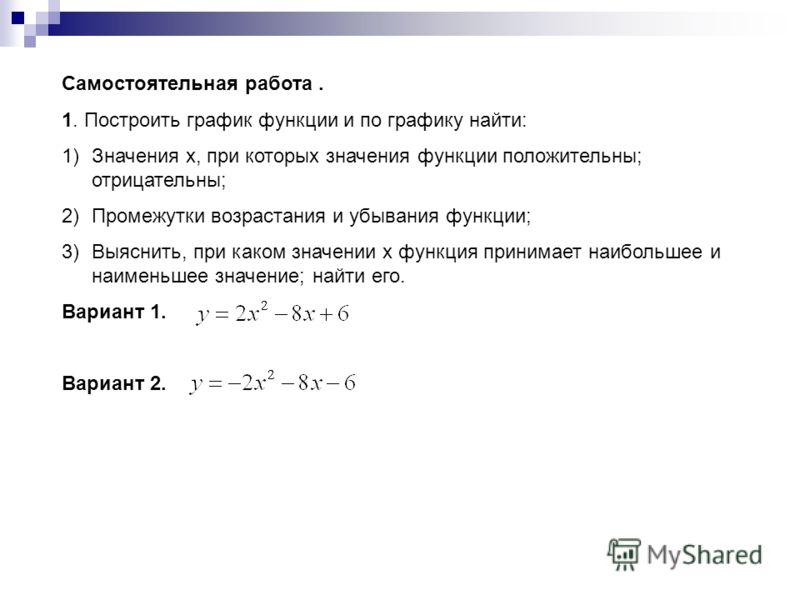 Самостоятельная работа. 1. Построить график функции и по графику найти: 1)Значения х, при которых значения функции положительны; отрицательны; 2)Промежутки возрастания и убывания функции; 3)Выяснить, при каком значении х функция принимает наибольшее