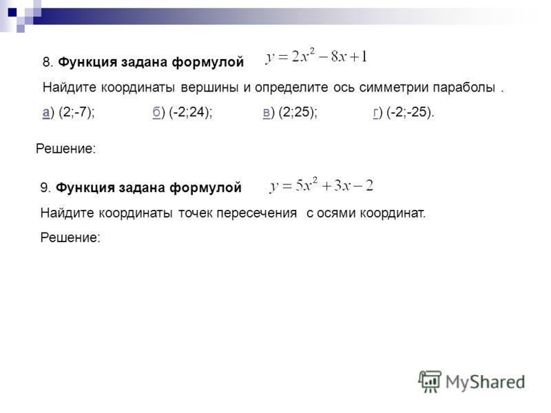 8. Функция задана формулой Найдите координаты вершины и определите ось симметрии параболы. аа) (2;-7);б) (-2;24);в) (2;25);г) (-2;-25).бвг Решение: 9. Функция задана формулой Найдите координаты точек пересечения с осями координат. Решение: