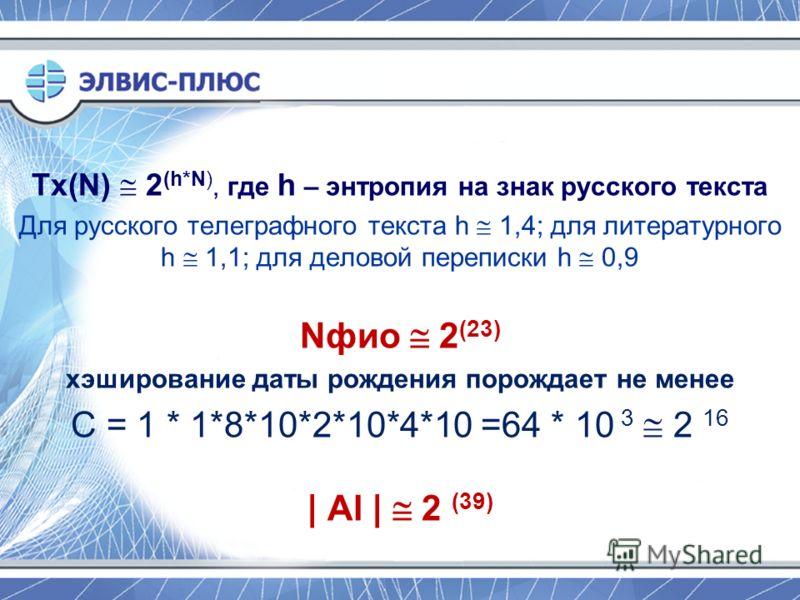Tx(N) 2 (h*N), где h – энтропия на знак русского текста Для русского телеграфного текста h 1,4; для литературного h 1,1; для деловой переписки h 0,9 Nфио 2 (23) хэширование даты рождения порождает не менее С = 1 * 1*8*10*2*10*4*10 =64 * 10 3 2 16 | A