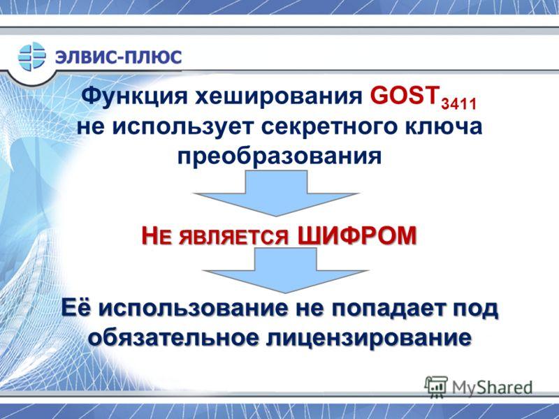 Функция хеширования GOST 3411 не использует секретного ключа преобразования Н Е ЯВЛЯЕТСЯ ШИФРОМ Её использование не попадает под обязательное лицензирование