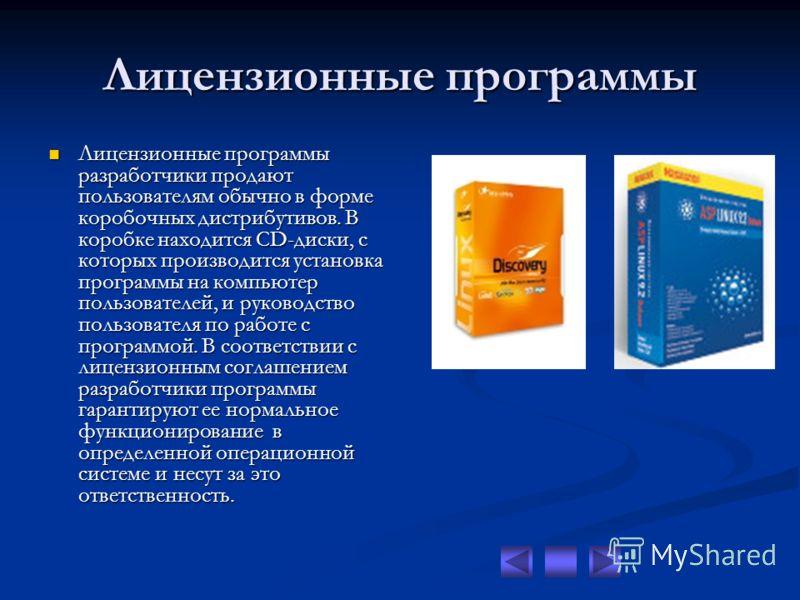 Лицензионные программы Лицензионные программы разработчики продают пользователям обычно в форме коробочных дистрибутивов. В коробке находится CD-диски, с которых производится установка программы на компьютер пользователей, и руководство пользователя