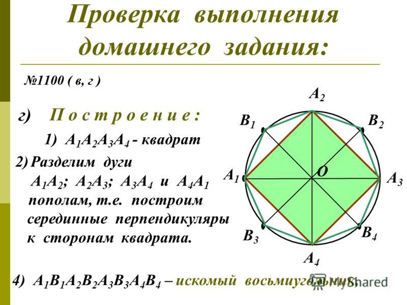 Проверка выполнения домашнего задания: 1100 ( в, г ) в) П о с т р о е н и е : 1) окр.( О; ОА 1 ) 2) А 1 А 3 = d A1A1 A3A3 3) A 2 A 4 A1A3 ;A1A3 ; А 2 А 4 А 1 А 3 = { O } ; А 1 О = ОА 3 А2А2 А4А4 О 4) А 1 А 2 А 3 А 4 – искомый квадрат.