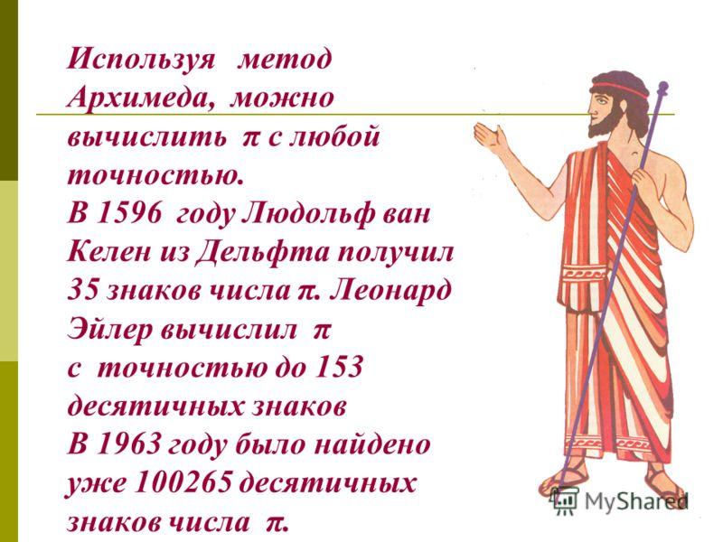 Древнегреческий математик Архимед, рассматривая правильные вписанный и описанный 96-угольники, установил,что Архимед 287-212 г. до н. э. Число называется архимедовым приближением