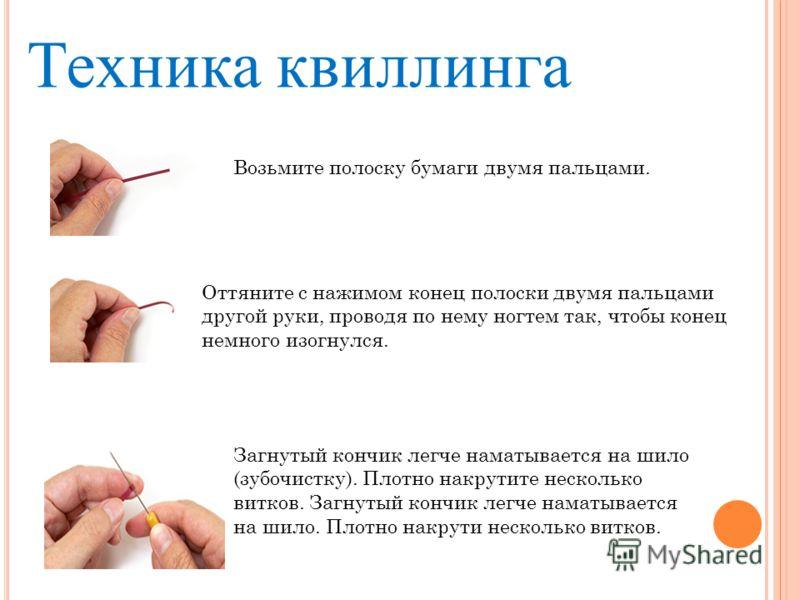 Техника квиллинга Возьмите полоску бумаги двумя пальцами. Оттяните с нажимом конец полоски двумя пальцами другой руки, проводя по нему ногтем так, чтобы конец немного изогнулся. Загнутый кончик легче наматывается на шило (зубочистку). Плотно накрутит