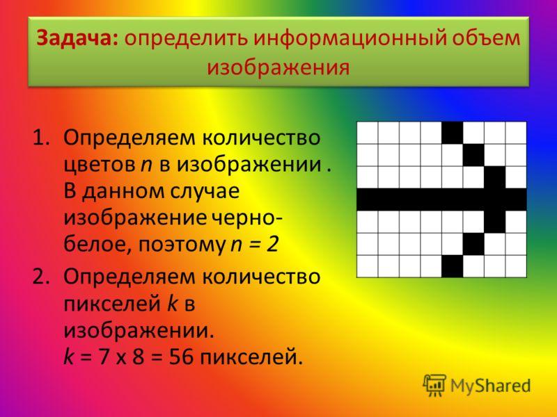 Задача: определить информационный объем изображения 1.Определяем количество цветов n в изображении. В данном случае изображение черно- белое, поэтому n = 2 2.Определяем количество пикселей k в изображении. k = 7 х 8 = 56 пикселей.