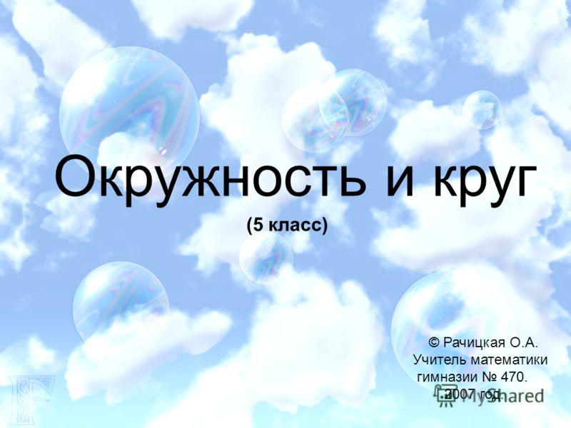 Окружность и круг © Рачицкая О.А. Учитель математики гимназии 470. 2007 год. (5 класс)