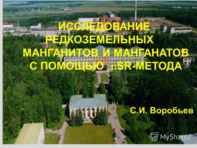 ИССЛЕДОВАНИЕ РЕДКОЗЕМЕЛЬНЫХ МАНГАНИТОВ И МАНГАНАТОВ С ПОМОЩЬЮ SR-МЕТОДА С.И. Воробьев