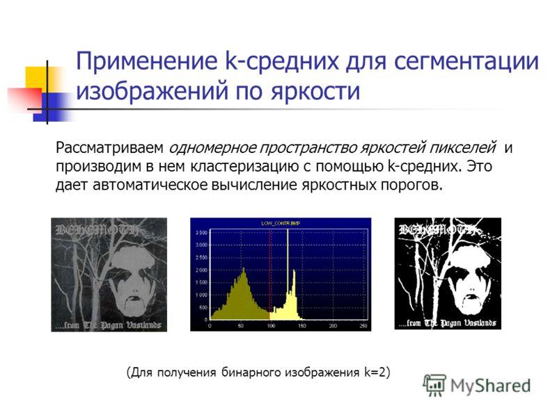 Применение k-средних для сегментации изображений по яркости Рассматриваем одномерное пространство яркостей пикселей и производим в нем кластеризацию с помощью k-средних. Это дает автоматическое вычисление яркостных порогов. (Для получения бинарного и
