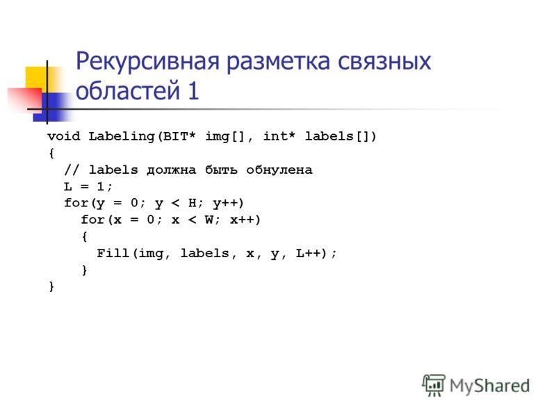 Рекурсивная разметка связных областей 1 void Labeling(BIT* img[], int* labels[]) { // labels должна быть обнулена L = 1; for(y = 0; y < H; y++) for(x = 0; x < W; x++) { Fill(img, labels, x, y, L++); }