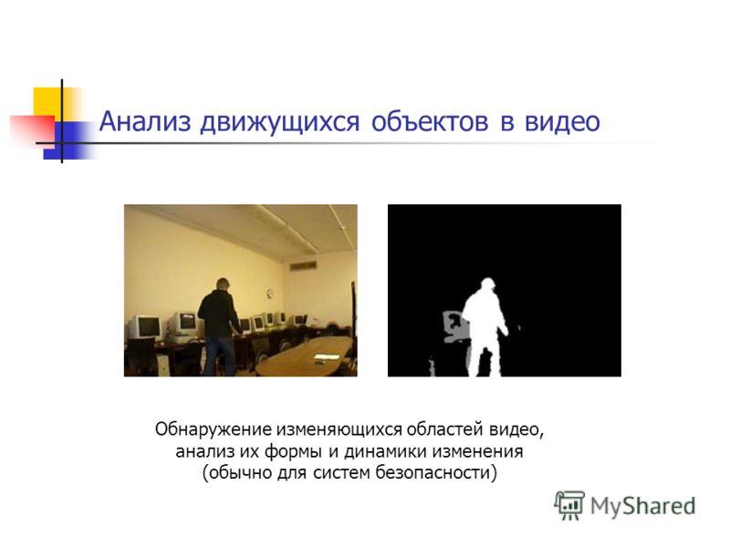Анализ движущихся объектов в видео Обнаружение изменяющихся областей видео, анализ их формы и динамики изменения (обычно для систем безопасности)