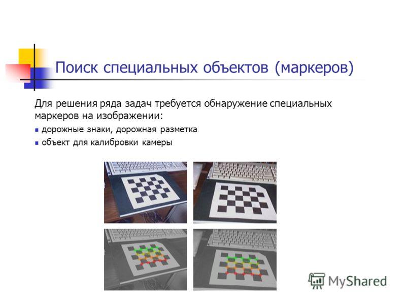 Поиск специальных объектов (маркеров) Для решения ряда задач требуется обнаружение специальных маркеров на изображении: дорожные знаки, дорожная разметка объект для калибровки камеры