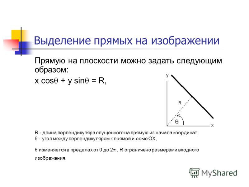 Выделение прямых на изображении Прямую на плоскости можно задать следующим образом: x cos + y sin = R, R - длина перпендикуляра опущенного на прямую из начала координат, - угол между перпендикуляром к прямой и осью OX, изменяется в пределах от 0 до 2