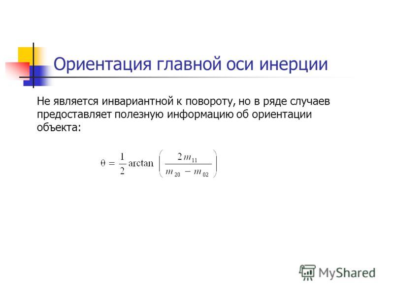 Ориентация главной оси инерции Не является инвариантной к повороту, но в ряде случаев предоставляет полезную информацию об ориентации объекта: