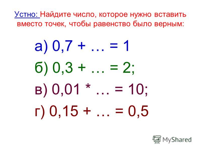 Устно: Найдите число, которое нужно вставить вместо точек, чтобы равенство было верным: а) 0,7 + … = 1 б) 0,3 + … = 2; в) 0,01 * … = 10; г) 0,15 + … = 0,5