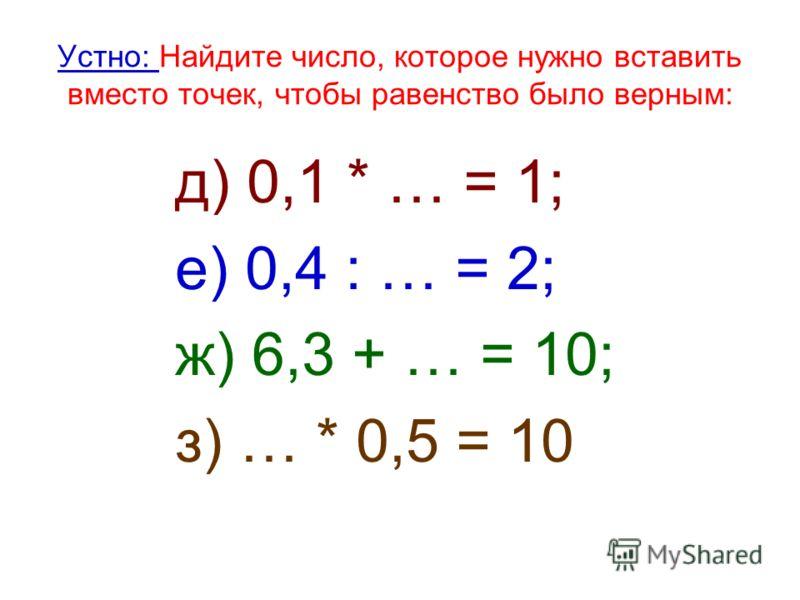 Устно: Найдите число, которое нужно вставить вместо точек, чтобы равенство было верным: д) 0,1 * … = 1; е) 0,4 : … = 2; ж) 6,3 + … = 10; з) … * 0,5 = 10