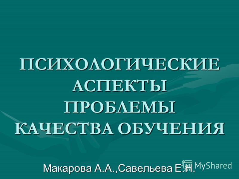 ПСИХОЛОГИЧЕСКИЕ АСПЕКТЫ ПРОБЛЕМЫ КАЧЕСТВА ОБУЧЕНИЯ Макарова А.А.,Савельева Е.Н.