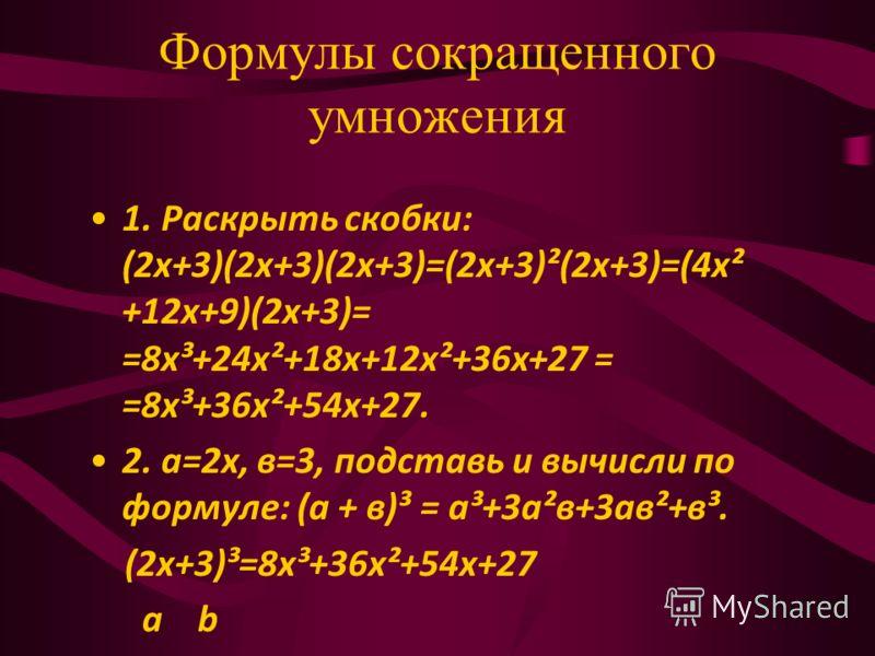 Формулы сокращенного умножения 1. Раскрыть скобки: (2х+3)(2х+3)(2х+3)=(2х+3)²(2х+3)=(4х² +12х+9)(2х+3)= =8х³+24х²+18х+12х²+36х+27 = =8х³+36х²+54х+27. 2. а=2х, в=3, подставь и вычисли по формуле: (а + в)³ = а³+3а²в+3ав²+в³. (2х+3)³=8х³+36х²+54х+27 а b