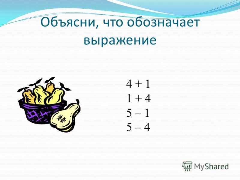 Объясни, что обозначает выражение 4 + 1 1 + 4 5 – 1 5 – 4