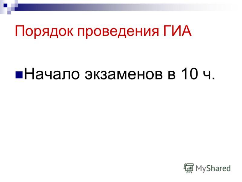 Порядок проведения ГИА Начало экзаменов в 10 ч.