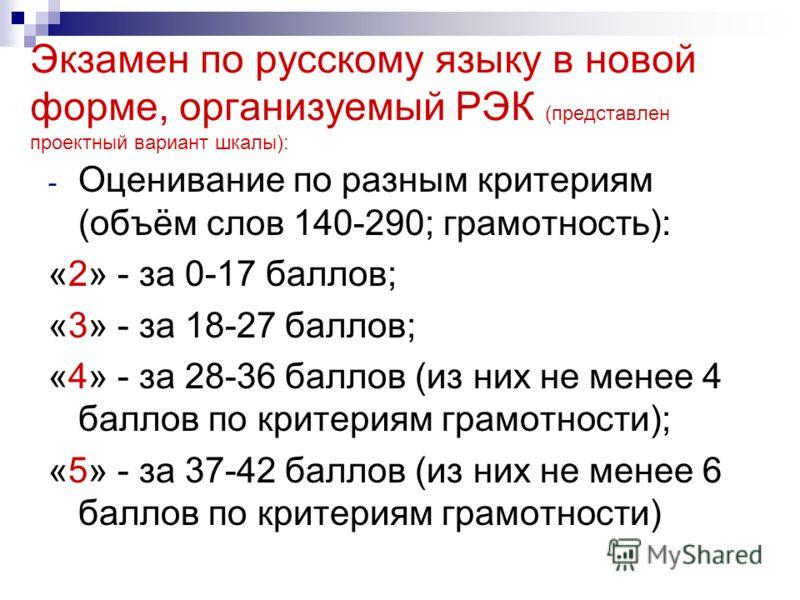 Экзамен по русскому языку в новой форме, организуемый РЭК (представлен проектный вариант шкалы): - Оценивание по разным критериям (объём слов 140-290; грамотность): «2» - за 0-17 баллов; «3» - за 18-27 баллов; «4» - за 28-36 баллов (из них не менее 4