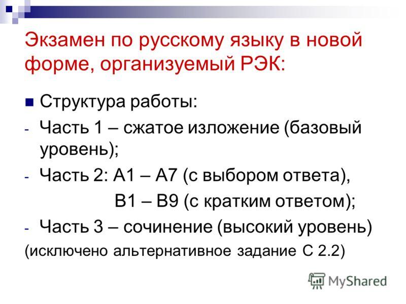 Экзамен по русскому языку в новой форме, организуемый РЭК: Структура работы: - Часть 1 – сжатое изложение (базовый уровень); - Часть 2: А1 – А7 (с выбором ответа), В1 – В9 (с кратким ответом); - Часть 3 – сочинение (высокий уровень) (исключено альтер