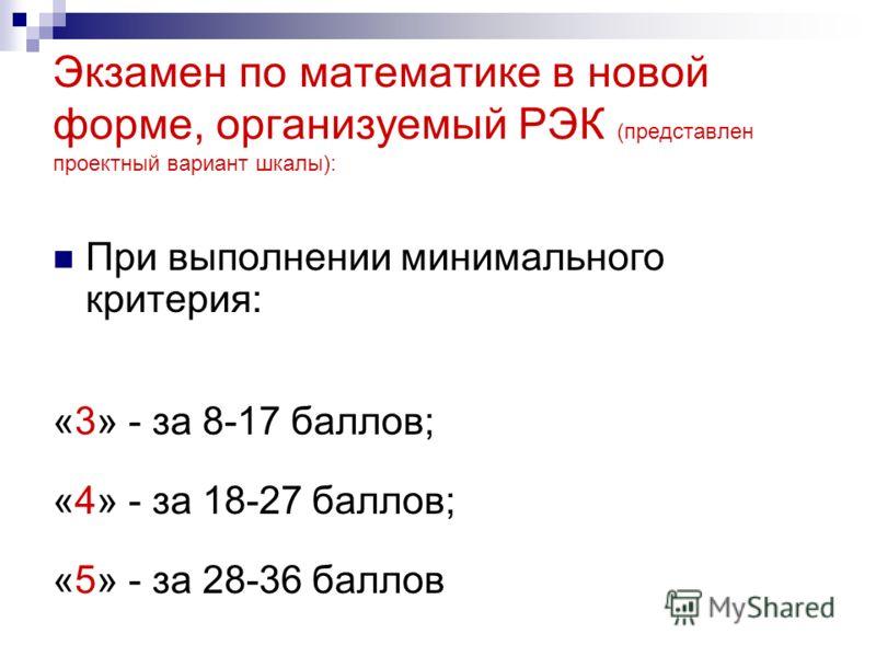 Экзамен по математике в новой форме, организуемый РЭК (представлен проектный вариант шкалы): При выполнении минимального критерия: «3» - за 8-17 баллов; «4» - за 18-27 баллов; «5» - за 28-36 баллов