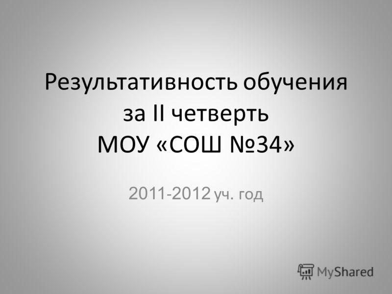 Результативность обучения за II четверть МОУ «СОШ 34» 2011 - 2012 уч. год