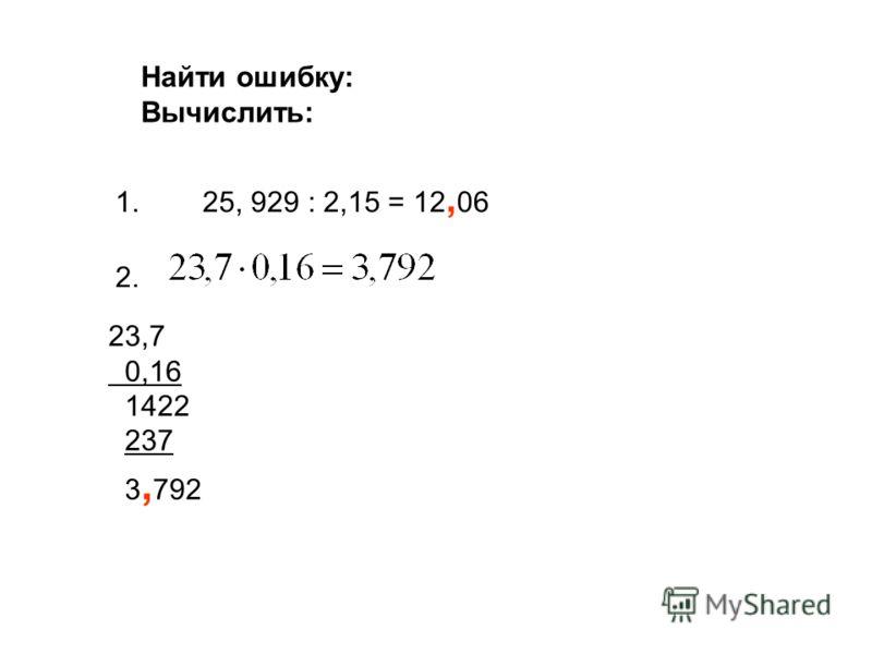 Найти ошибку: Вычислить: 1.25, 929 : 2,15 = 12, 06 2. 23,7 0,16 1422 237 3, 792