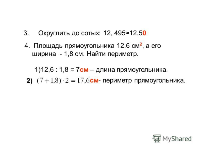3. Округлить до сотых: 12, 49512,50 4. Площадь прямоугольника 12,6 см 2, а его ширина - 1,8 см. Найти периметр. 1)12,6 : 1,8 = 7см – длина прямоугольника. см- периметр прямоугольника. 2)