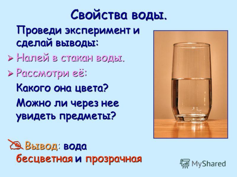 Свойства воды. Проведи эксперимент и сделай выводы: Налей в стакан воды. Рассмотри её: Какого она цвета? Можно ли через нее увидеть предметы? Вывод: вода бесцветная и прозрачная