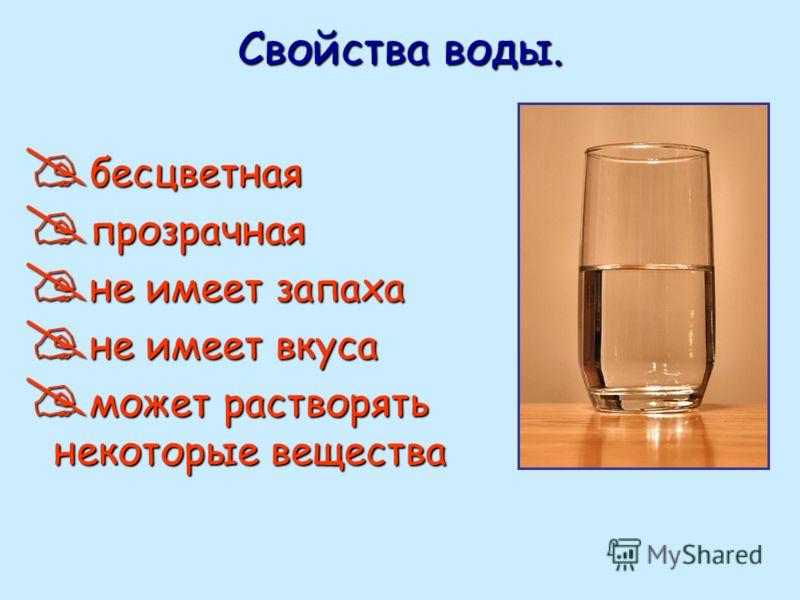 бесцветная прозрачная не имеет запаха не имеет вкуса может растворять некоторые вещества
