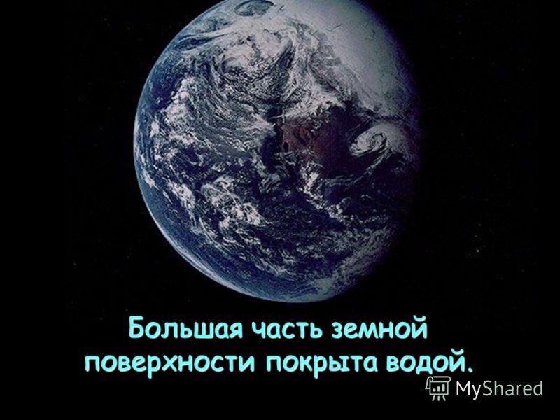 Большая часть земной поверхности покрыта водой.