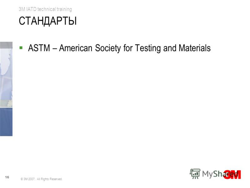 16 3M IATD technical training © 3M 2007. All Rights Reserved. СТАНДАРТЫ ASTM – American Society for Testing and Materials