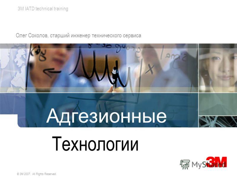 3M IATD technical training © 3M 2007. All Rights Reserved. Адгезионные Технологии Олег Соколов, старший инженер технического сервиса