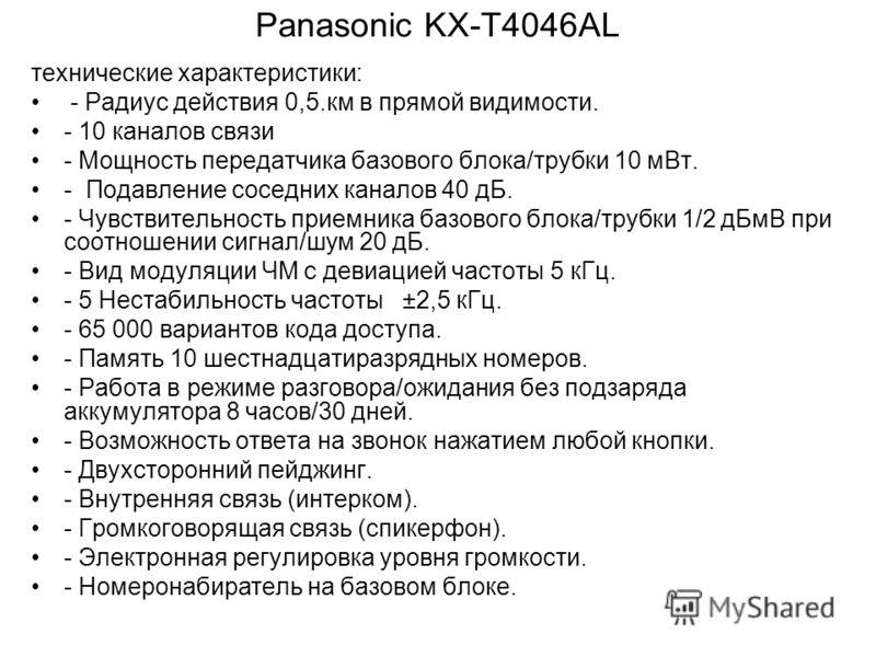 Panasonic KX-T4046AL технические характеристики: - Радиус действия 0,5.км в прямой видимости. - 10 каналов связи - Мощность передатчика базового блока/трубки 10 мВт. - Подавление соседних каналов 40 дБ. - Чувствительность приемника базового блока/тру