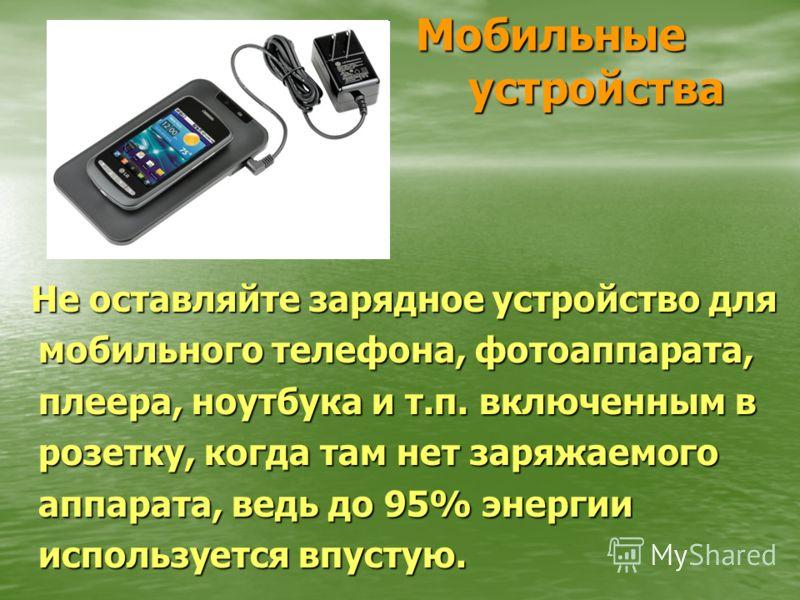 Мобильные устройства Не оставляйте зарядное устройство для мобильного телефона, фотоаппарата, плеера, ноутбука и т.п. включенным в розетку, когда там нет заряжаемого аппарата, ведь до 95% энергии используется впустую. Не оставляйте зарядное устройств