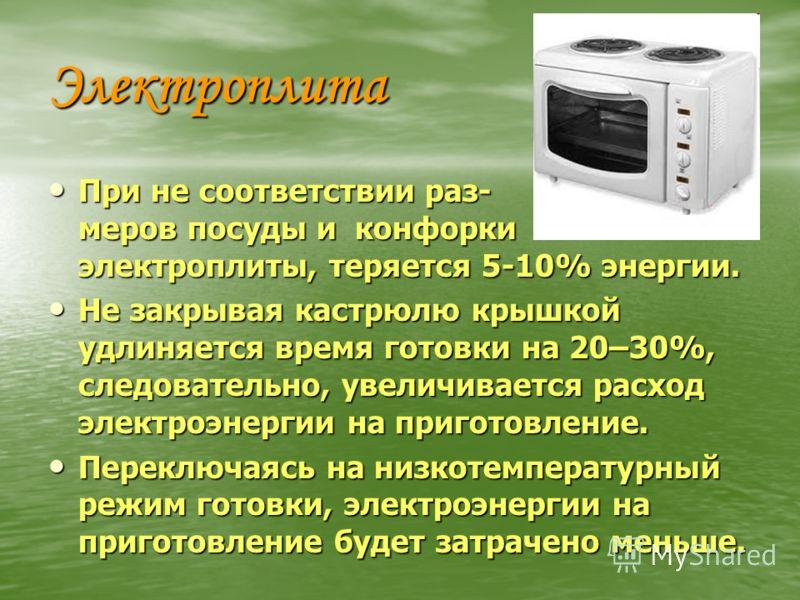 Электроплита При не соответствии раз- меров посуды и конфорки электроплиты, теряется 5-10% энергии. При не соответствии раз- меров посуды и конфорки электроплиты, теряется 5-10% энергии. Не закрывая кастрюлю крышкой удлиняется время готовки на 20–30%
