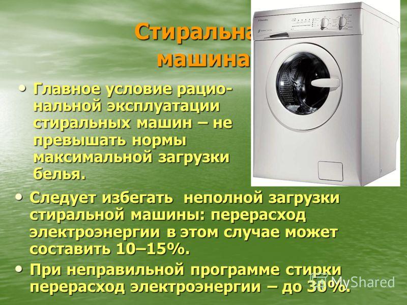 Стиральная машина Главное условие рацио- нальной эксплуатации стиральных машин – не превышать нормы максимальной загрузки белья. Следует избегать неполной загрузки стиральной машины: перерасход электроэнергии в этом случае может составить 10–15%. При
