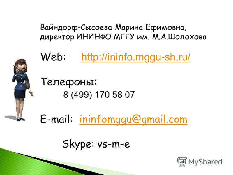 Вайндорф-Сысоева Марина Ефимовна, директор ИНИНФО МГГУ им. М.А.Шолохова Web: http://ininfo.mggu-sh.ru/ http://ininfo.mggu-sh.ru/ Телефоны: 8 (499) 170 58 07 E-mail: ininfomggu@gmail.comininfomggu@gmail.com Skype: vs-m-e
