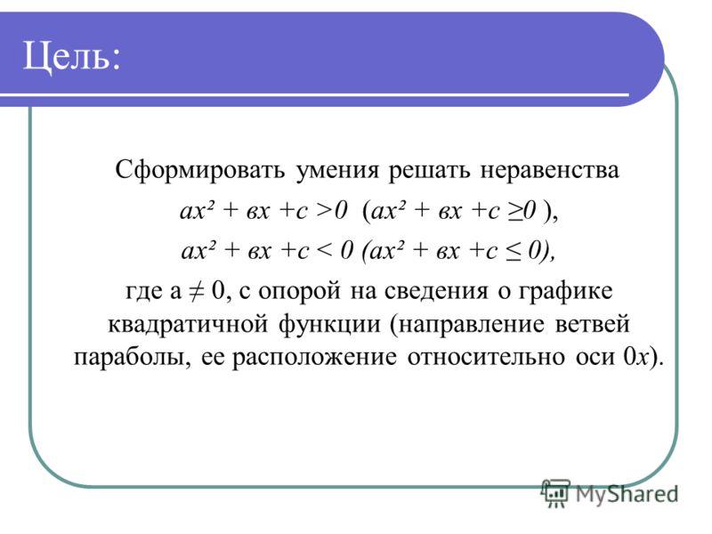 Цель: Сформировать умения решать неравенства ах² + вх +с >0 (ах² + вх +с 0 ), ах² + вх +с < 0 (ах² + вх +с 0), где а 0, с опорой на сведения о графике квадратичной функции (направление ветвей параболы, ее расположение относительно оси 0х).