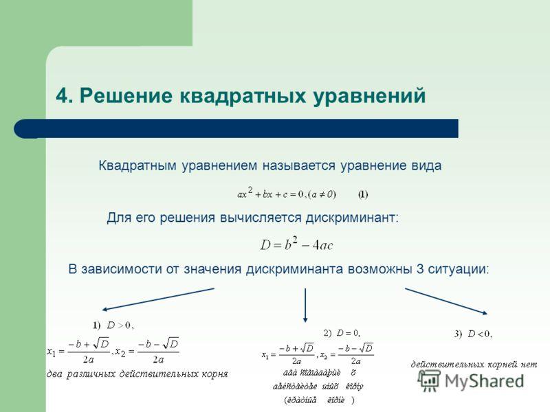 4. Решение квадратных уравнений Квадратным уравнением называется уравнение вида Для его решения вычисляется дискриминант: В зависимости от значения дискриминанта возможны 3 ситуации: