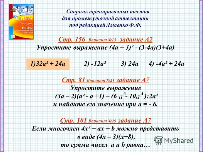 Сборник тренировочных тестов для промежуточной аттестации под редакцией Лысенко Ф.Ф. Стр. 156 Вариант 15 задание А2 Упростите выражение (4а + 3)² - (3-4а)(3+4а) 1)32а² + 24а 2) -12а² 3) 24а 4) -4а² + 24а Стр. 81 Вариант 21 задание А7 Упростите выраже