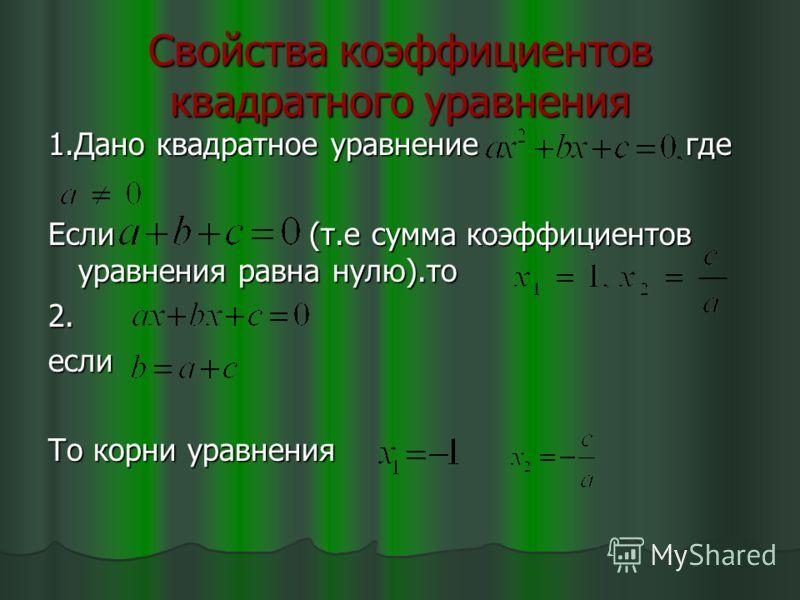 Свойства коэффициентов квадратного уравнения 1.Дано квадратное уравнение где Если (т.е сумма коэффициентов уравнения равна нулю).то 2. если То корни уравнения
