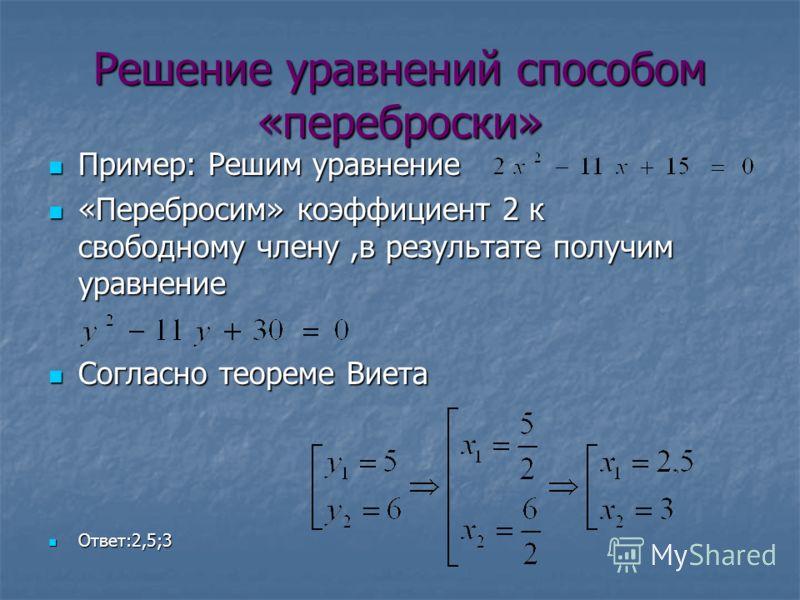 Решение уравнений способом «переброски» Пример: Решим уравнение Пример: Решим уравнение «Перебросим» коэффициент 2 к свободному члену,в результате получим уравнение «Перебросим» коэффициент 2 к свободному члену,в результате получим уравнение Согласно