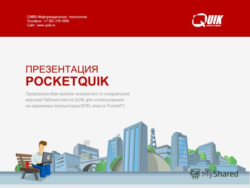 POCKETQUIK www.quik.ru/client/pocket-quik/ СМВБ-Информационные технологии Телефон: +7 383 219-1606 Сайт: www.quik.ru Предлагаем Вам краткое знакомство со специальной версией Рабочего места QUIK для использования на карманных компьютерах (КПК) класса
