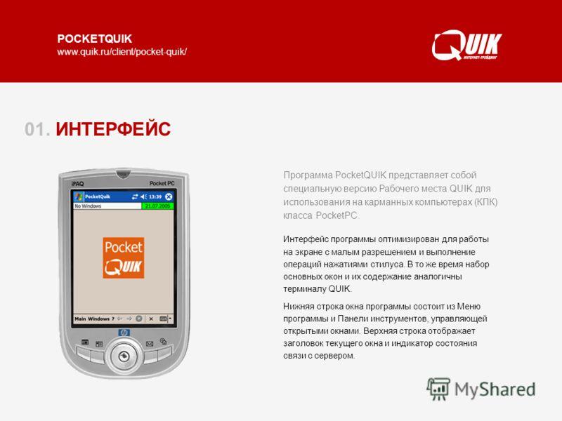 www.quik.ru/client/pocket-quik/ 01. ИНТЕРФЕЙС Программа PocketQUIK представляет собой специальную версию Рабочего места QUIK для использования на карманных компьютерах (КПК) класса PocketPC. Интерфейс программы оптимизирован для работы на экране с ма