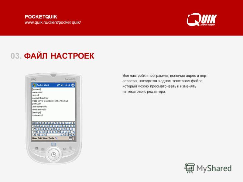 POCKETQUIK www.quik.ru/client/pocket-quik/ 03. ФАЙЛ НАСТРОЕК Все настройки программы, включая адрес и порт сервера, находятся в одном текстовом файле, который можно просматривать и изменять из текстового редактора.