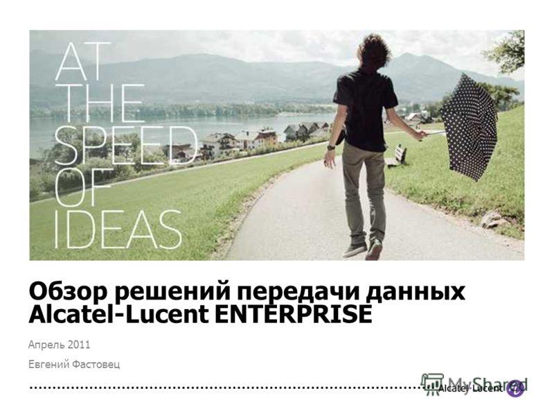 Обзор решений передачи данных Alcatel-Lucent ENTERPRISE Апрель 2011 Евгений Фастовец