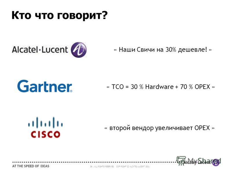 36 | ALL RIGHTS RESERVED. COPYRIGHT © ALCATEL-LUCENT 2011. Кто что говорит? « Наши Свичи на 30% дешевле! » « TCO = 30 % Hardware + 70 % OPEX » « второй вендор увеличивает OPEX »