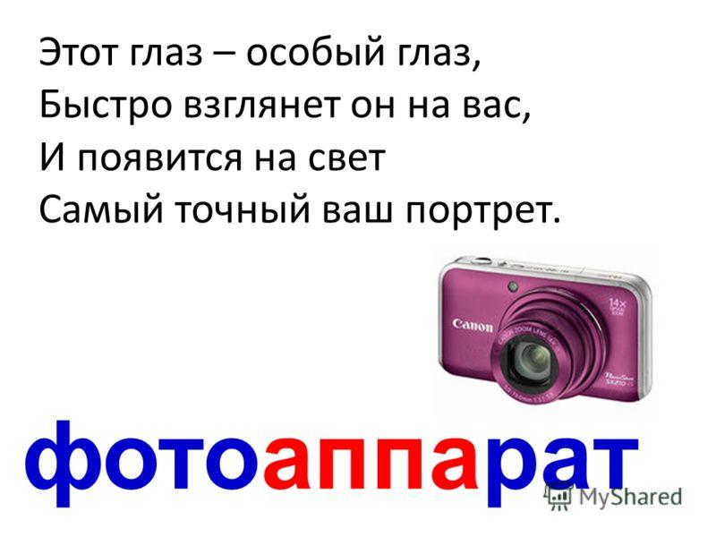 фотоаппарат Этот глаз – особый глаз, Быстро взглянет он на вас, И появится на свет Самый точный ваш портрет.